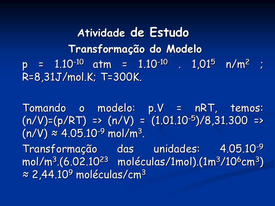 Atividade de Estudo Transformação do Modelo Transformação do Modelo p = 1.10 -10 atm = 1.10 -10. 1,01 5 n/m 2 ; R=8,31J/mol.K; T=300K. Tomando o model