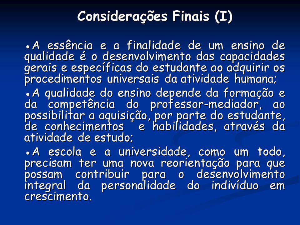 Considerações Finais (I) A essência e a finalidade de um ensino de qualidade é o desenvolvimento das capacidades gerais e específicas do estudante ao