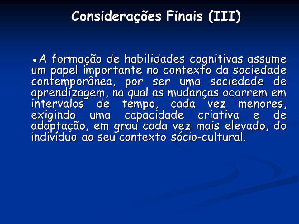 Considerações Finais (III) Considerações Finais (III) A formação de habilidades cognitivas assume um papel importante no contexto da sociedade contemp