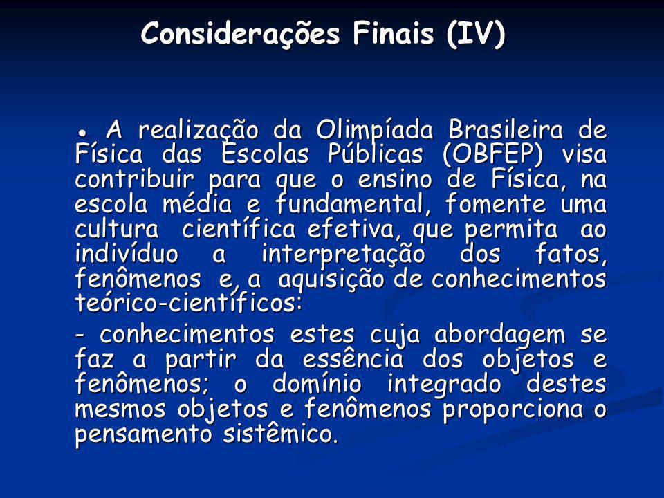 Considerações Finais (IV) A realização da Olimpíada Brasileira de Física das Escolas Públicas (OBFEP) visa contribuir para que o ensino de Física, na