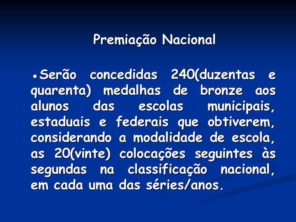 Premiação Nacional Premiação Nacional Serão concedidas 240(duzentas e quarenta) medalhas de bronze aos alunos das escolas municipais, estaduais e fede