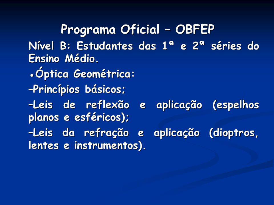 Programa Oficial – OBFEP Programa Oficial – OBFEP Nível B: Estudantes das 1ª e 2ª séries do Ensino Médio. Óptica Geométrica: –Princípios básicos; –Lei