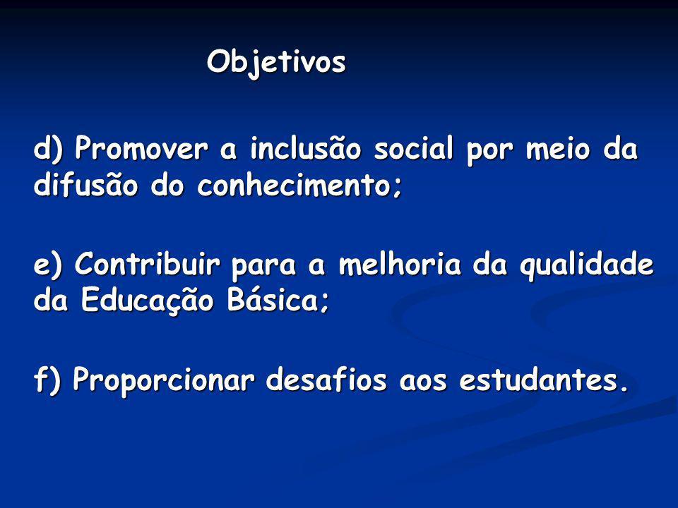 Objetivos Objetivos d) Promover a inclusão social por meio da difusão do conhecimento; e) Contribuir para a melhoria da qualidade da Educação Básica;