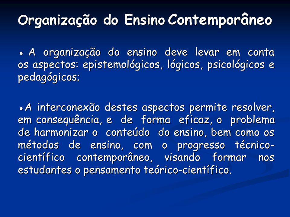 O rganização do Ensino Contemporâneo A organização do ensino deve levar em conta os aspectos: epistemológicos, lógicos, psicológicos e pedagógicos; A