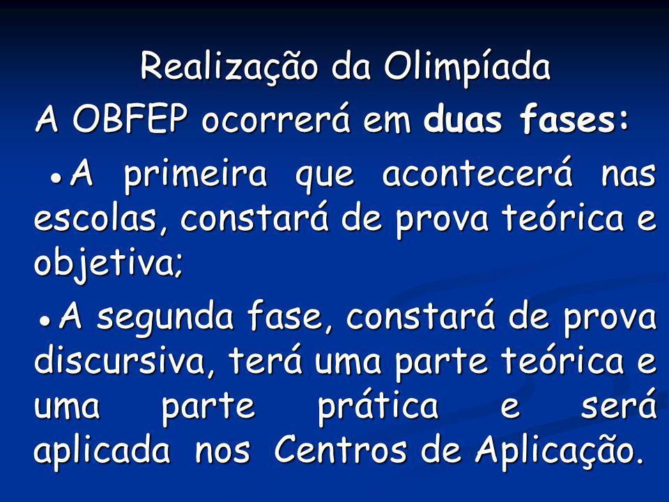 Realização da Olimpíada A OBFEP ocorrerá em duas fases: A primeira que acontecerá nas escolas, constará de prova teórica e objetiva; A primeira que ac