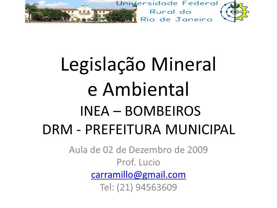 Legislação Mineral e Ambiental INEA – BOMBEIROS DRM - PREFEITURA MUNICIPAL Aula de 02 de Dezembro de 2009 Prof. Lucio carramillo@gmail.com Tel: (21) 9