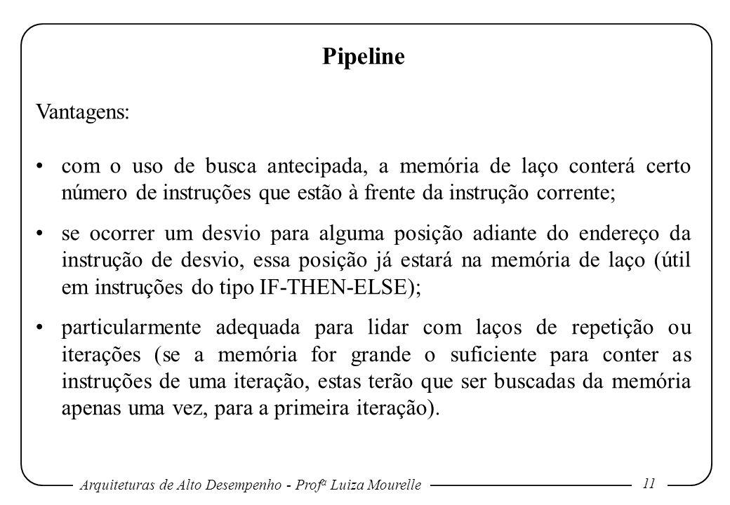 Arquiteturas de Alto Desempenho - Prof a Luiza Mourelle 11 Pipeline Vantagens: com o uso de busca antecipada, a memória de laço conterá certo número de instruções que estão à frente da instrução corrente; se ocorrer um desvio para alguma posição adiante do endereço da instrução de desvio, essa posição já estará na memória de laço (útil em instruções do tipo IF-THEN-ELSE); particularmente adequada para lidar com laços de repetição ou iterações (se a memória for grande o suficiente para conter as instruções de uma iteração, estas terão que ser buscadas da memória apenas uma vez, para a primeira iteração).