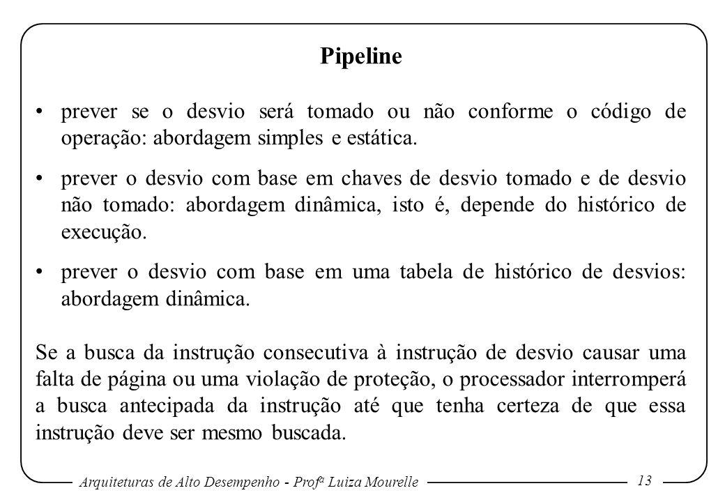 Arquiteturas de Alto Desempenho - Prof a Luiza Mourelle 13 Pipeline prever se o desvio será tomado ou não conforme o código de operação: abordagem simples e estática.