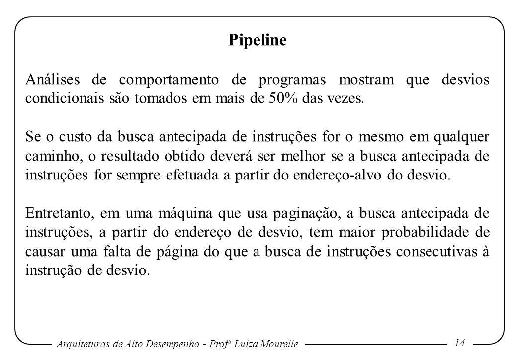 Arquiteturas de Alto Desempenho - Prof a Luiza Mourelle 14 Pipeline Análises de comportamento de programas mostram que desvios condicionais são tomados em mais de 50% das vezes.