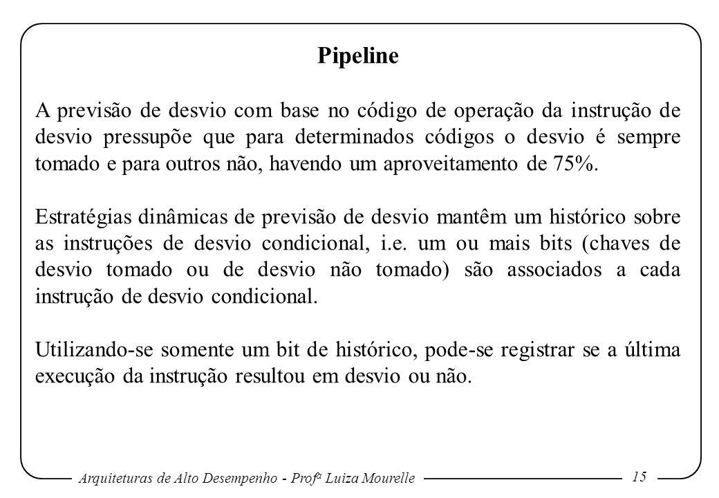 Arquiteturas de Alto Desempenho - Prof a Luiza Mourelle 15 Pipeline A previsão de desvio com base no código de operação da instrução de desvio pressupõe que para determinados códigos o desvio é sempre tomado e para outros não, havendo um aproveitamento de 75%.