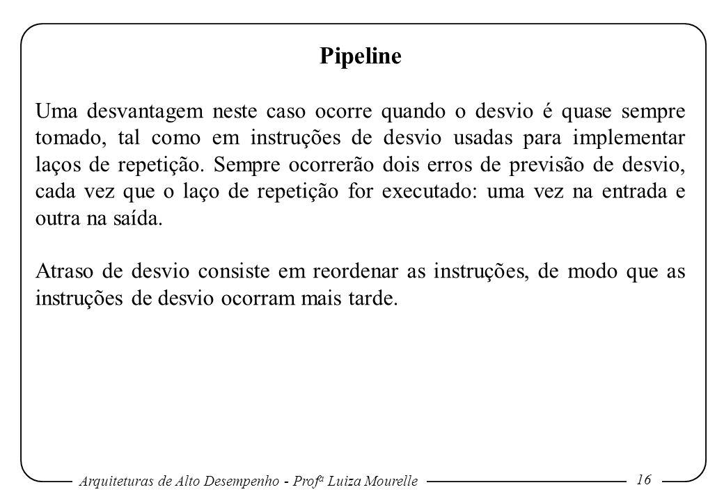 Arquiteturas de Alto Desempenho - Prof a Luiza Mourelle 16 Pipeline Uma desvantagem neste caso ocorre quando o desvio é quase sempre tomado, tal como