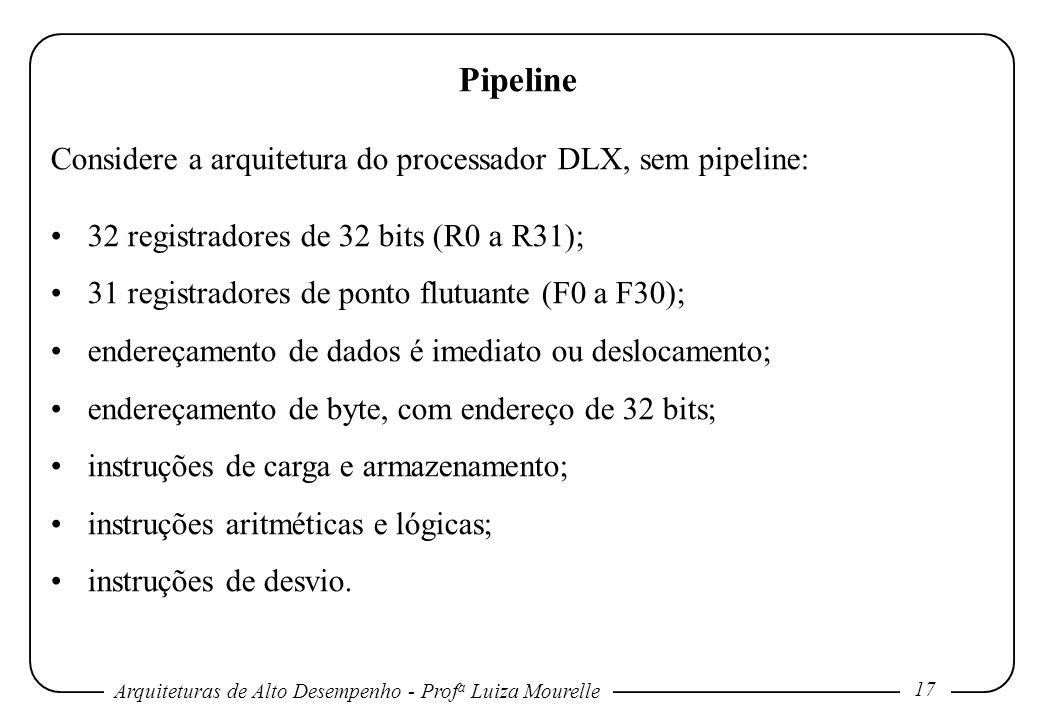 Arquiteturas de Alto Desempenho - Prof a Luiza Mourelle 17 Pipeline Considere a arquitetura do processador DLX, sem pipeline: 32 registradores de 32 bits (R0 a R31); 31 registradores de ponto flutuante (F0 a F30); endereçamento de dados é imediato ou deslocamento; endereçamento de byte, com endereço de 32 bits; instruções de carga e armazenamento; instruções aritméticas e lógicas; instruções de desvio.