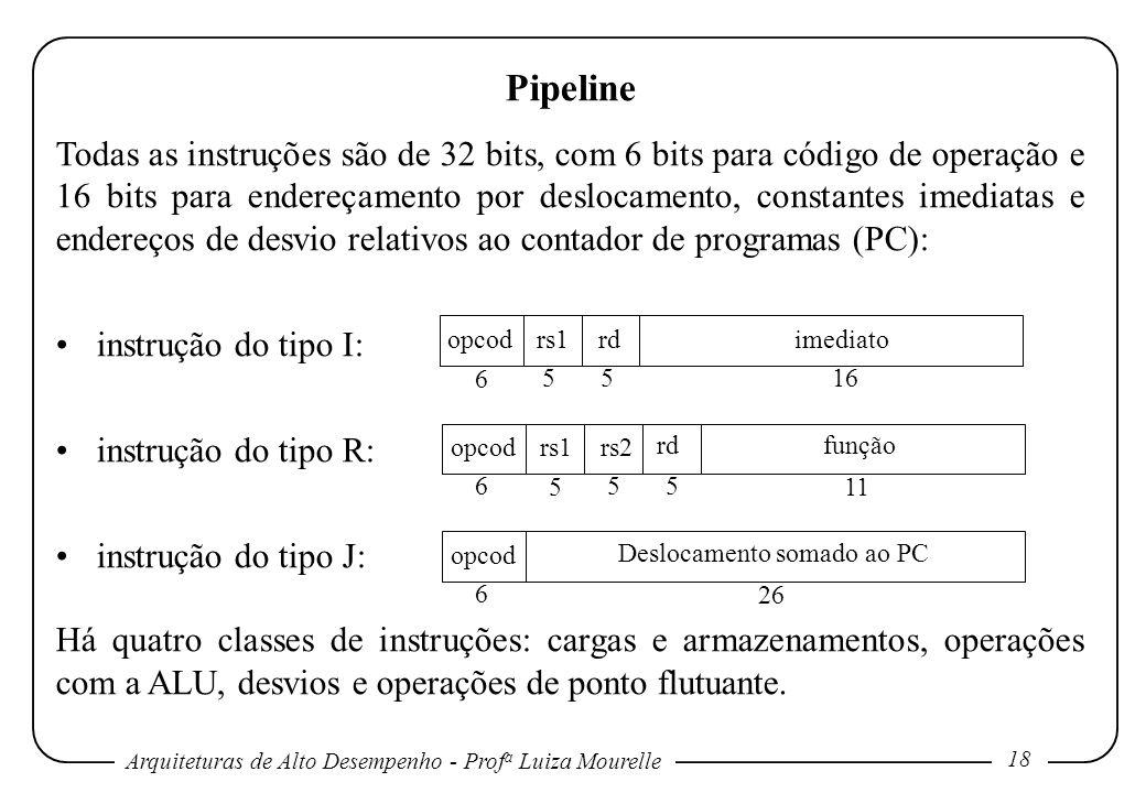Arquiteturas de Alto Desempenho - Prof a Luiza Mourelle 18 Pipeline Todas as instruções são de 32 bits, com 6 bits para código de operação e 16 bits para endereçamento por deslocamento, constantes imediatas e endereços de desvio relativos ao contador de programas (PC): instrução do tipo I: instrução do tipo R: instrução do tipo J: Há quatro classes de instruções: cargas e armazenamentos, operações com a ALU, desvios e operações de ponto flutuante.