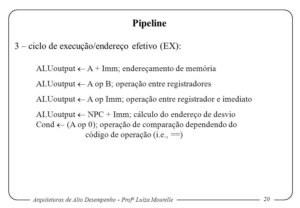 Arquiteturas de Alto Desempenho - Prof a Luiza Mourelle 20 Pipeline 3 – ciclo de execução/endereço efetivo (EX): ALUoutput A + Imm; endereçamento de memória ALUoutput A op B; operação entre registradores ALUoutput A op Imm; operação entre registrador e imediato ALUoutput NPC + Imm; cálculo do endereço de desvio Cond (A op 0); operação de comparação dependendo do código de operação (i.e., ==)