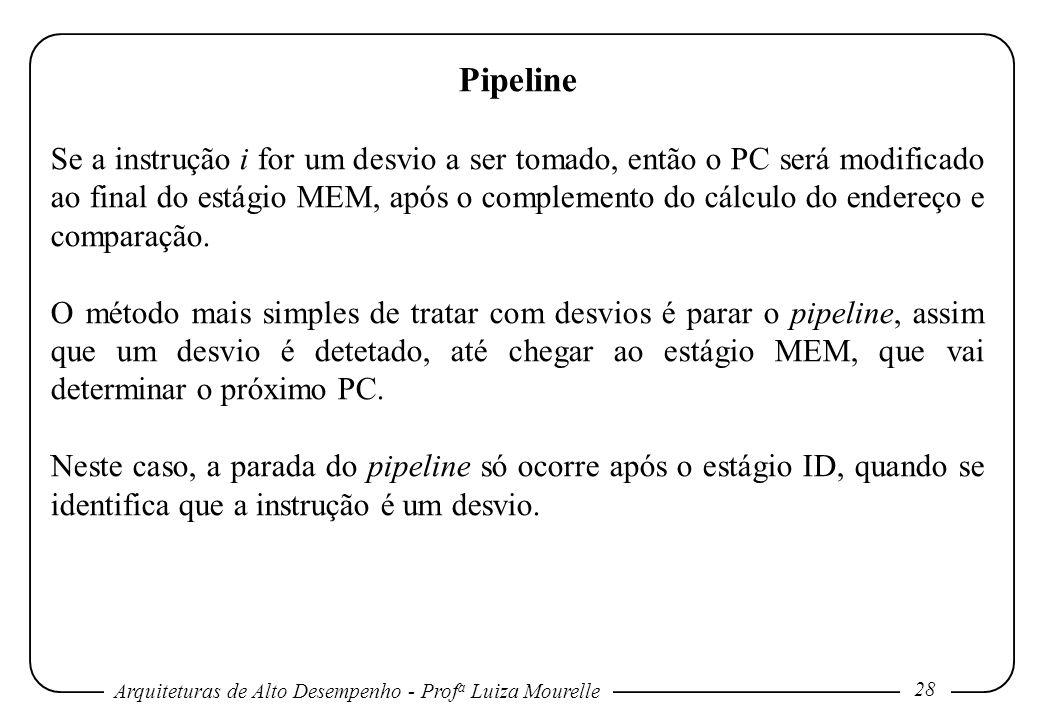 Arquiteturas de Alto Desempenho - Prof a Luiza Mourelle 28 Pipeline Se a instrução i for um desvio a ser tomado, então o PC será modificado ao final d