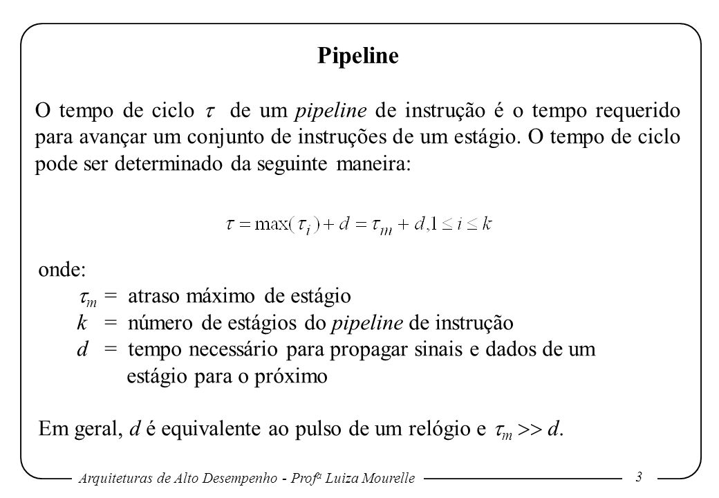 Arquiteturas de Alto Desempenho - Prof a Luiza Mourelle 3 Pipeline O tempo de ciclo de um pipeline de instrução é o tempo requerido para avançar um conjunto de instruções de um estágio.