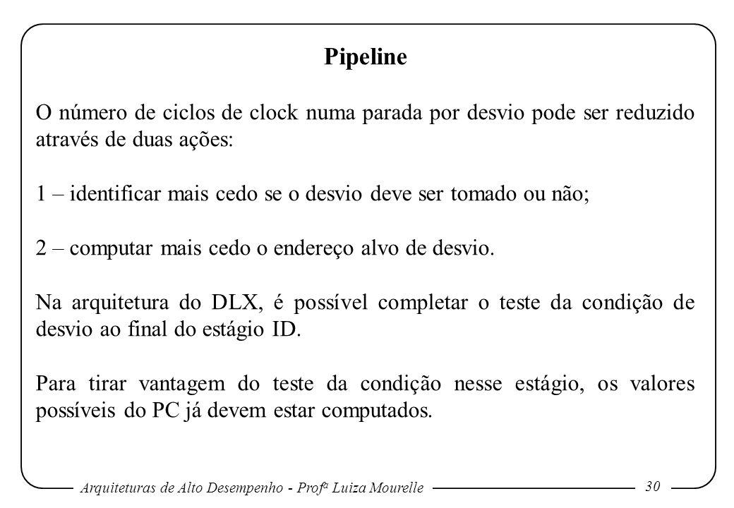 Arquiteturas de Alto Desempenho - Prof a Luiza Mourelle 30 Pipeline O número de ciclos de clock numa parada por desvio pode ser reduzido através de du