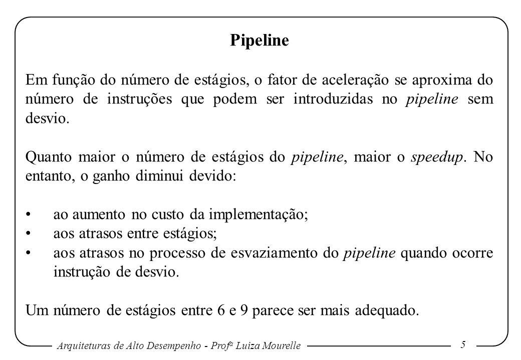 Arquiteturas de Alto Desempenho - Prof a Luiza Mourelle 5 Pipeline Em função do número de estágios, o fator de aceleração se aproxima do número de instruções que podem ser introduzidas no pipeline sem desvio.