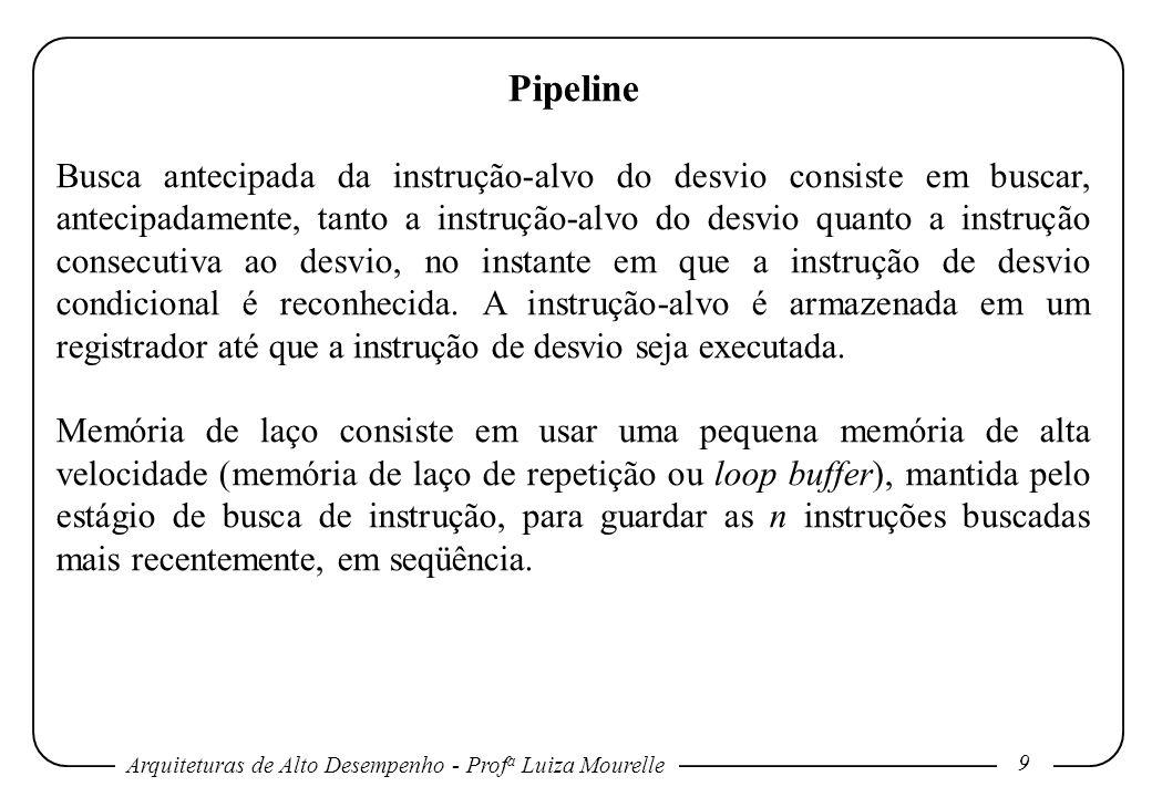 Arquiteturas de Alto Desempenho - Prof a Luiza Mourelle 9 Pipeline Busca antecipada da instrução-alvo do desvio consiste em buscar, antecipadamente, t