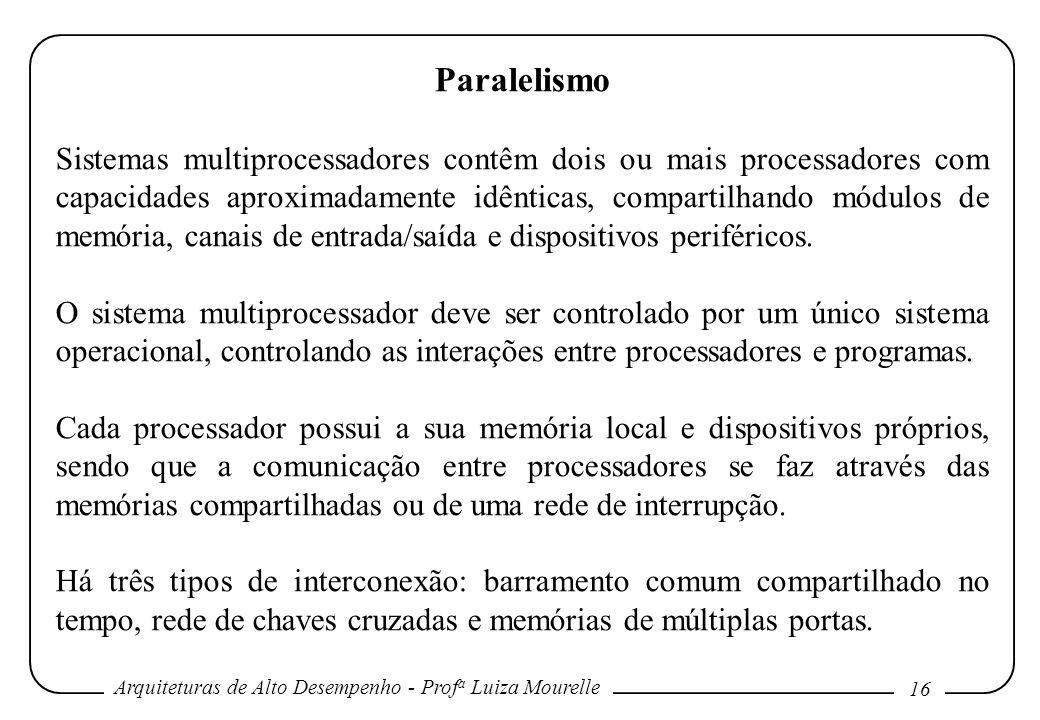 Arquiteturas de Alto Desempenho - Prof a Luiza Mourelle 16 Paralelismo Sistemas multiprocessadores contêm dois ou mais processadores com capacidades aproximadamente idênticas, compartilhando módulos de memória, canais de entrada/saída e dispositivos periféricos.