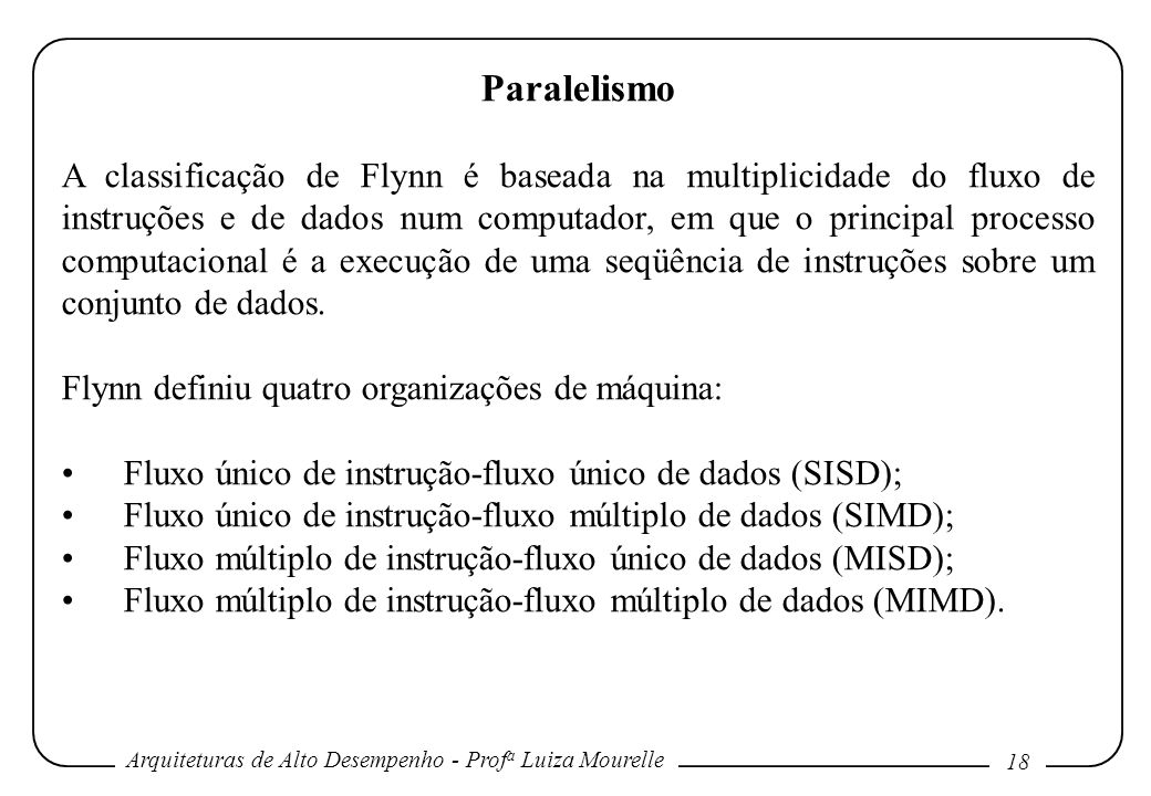 Arquiteturas de Alto Desempenho - Prof a Luiza Mourelle 18 Paralelismo A classificação de Flynn é baseada na multiplicidade do fluxo de instruções e de dados num computador, em que o principal processo computacional é a execução de uma seqüência de instruções sobre um conjunto de dados.