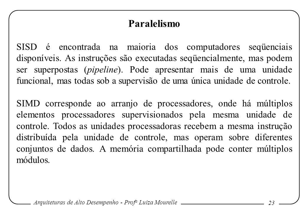 Arquiteturas de Alto Desempenho - Prof a Luiza Mourelle 23 Paralelismo SISD é encontrada na maioria dos computadores seqüenciais disponíveis. As instr