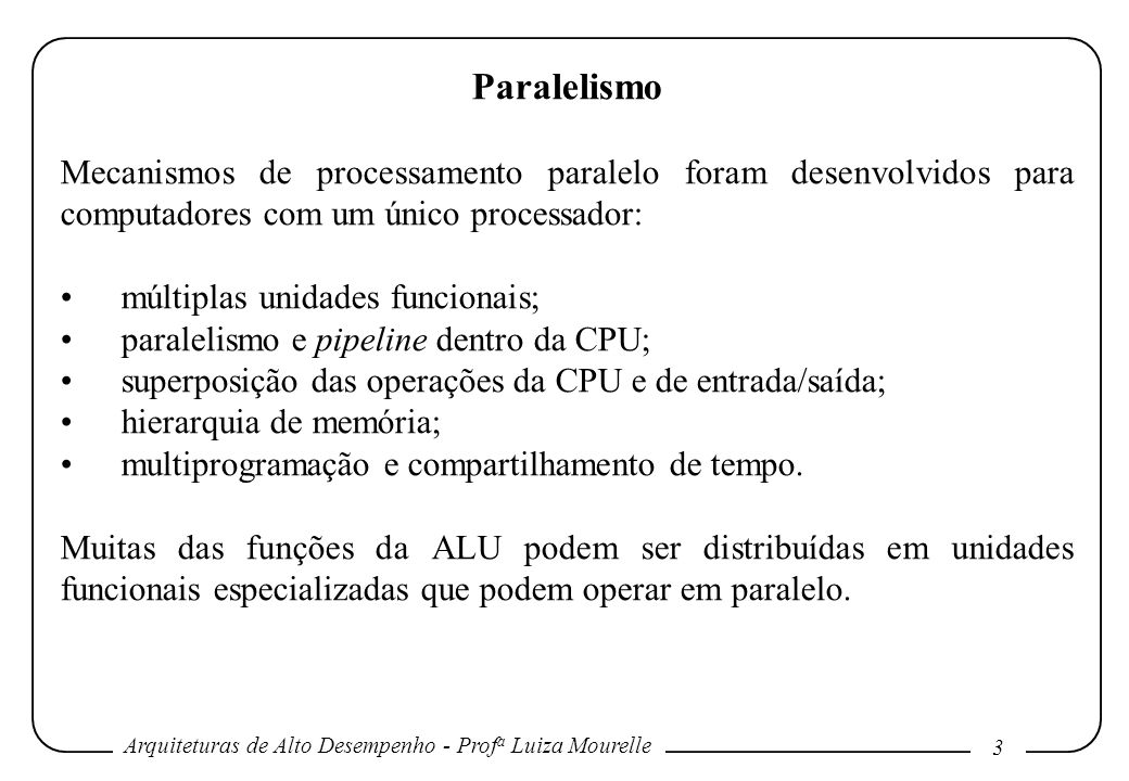 Arquiteturas de Alto Desempenho - Prof a Luiza Mourelle 3 Paralelismo Mecanismos de processamento paralelo foram desenvolvidos para computadores com um único processador: múltiplas unidades funcionais; paralelismo e pipeline dentro da CPU; superposição das operações da CPU e de entrada/saída; hierarquia de memória; multiprogramação e compartilhamento de tempo.