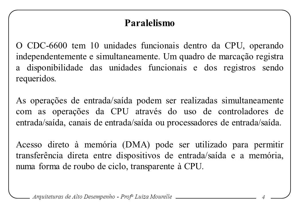 Arquiteturas de Alto Desempenho - Prof a Luiza Mourelle 4 Paralelismo O CDC-6600 tem 10 unidades funcionais dentro da CPU, operando independentemente e simultaneamente.