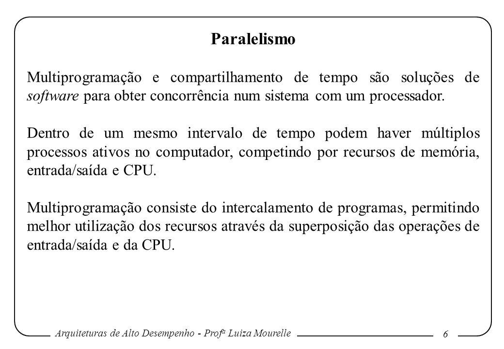 Arquiteturas de Alto Desempenho - Prof a Luiza Mourelle 6 Paralelismo Multiprogramação e compartilhamento de tempo são soluções de software para obter concorrência num sistema com um processador.