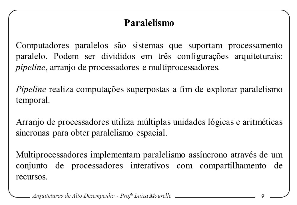 Arquiteturas de Alto Desempenho - Prof a Luiza Mourelle 9 Paralelismo Computadores paralelos são sistemas que suportam processamento paralelo. Podem s