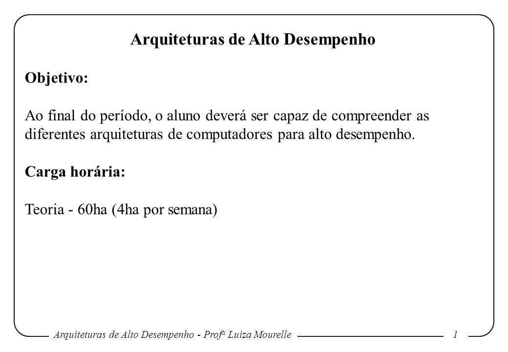 Arquiteturas de Alto Desempenho - Prof a Luiza Mourelle1 Arquiteturas de Alto Desempenho Objetivo: Ao final do período, o aluno deverá ser capaz de compreender as diferentes arquiteturas de computadores para alto desempenho.