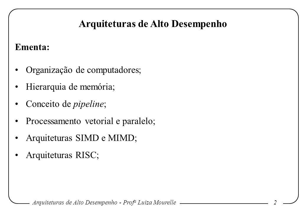 Arquiteturas de Alto Desempenho - Prof a Luiza Mourelle3 Arquiteturas de Alto Desempenho Ementa (cont.): Superpipelining; Arquiteturas superescalares e VLIW; Arquiteturas com suporte à programação multifluxo; Redes de interconexão; Coerência de cache; Estruturas de entrada/saída para alto desempenho.