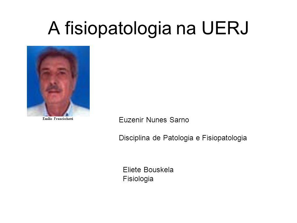 A fisiopatologia na UERJ Emílio Francischetti Euzenir Nunes Sarno Disciplina de Patologia e Fisiopatologia Eliete Bouskela Fisiologia