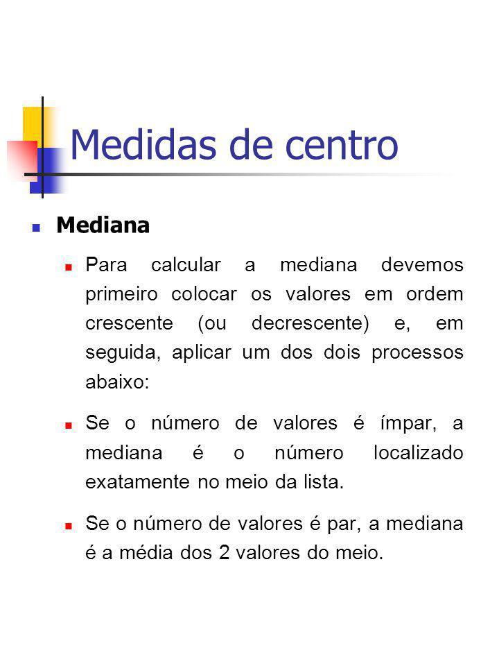 Medidas de centro Mediana Para calcular a mediana devemos primeiro colocar os valores em ordem crescente (ou decrescente) e, em seguida, aplicar um do