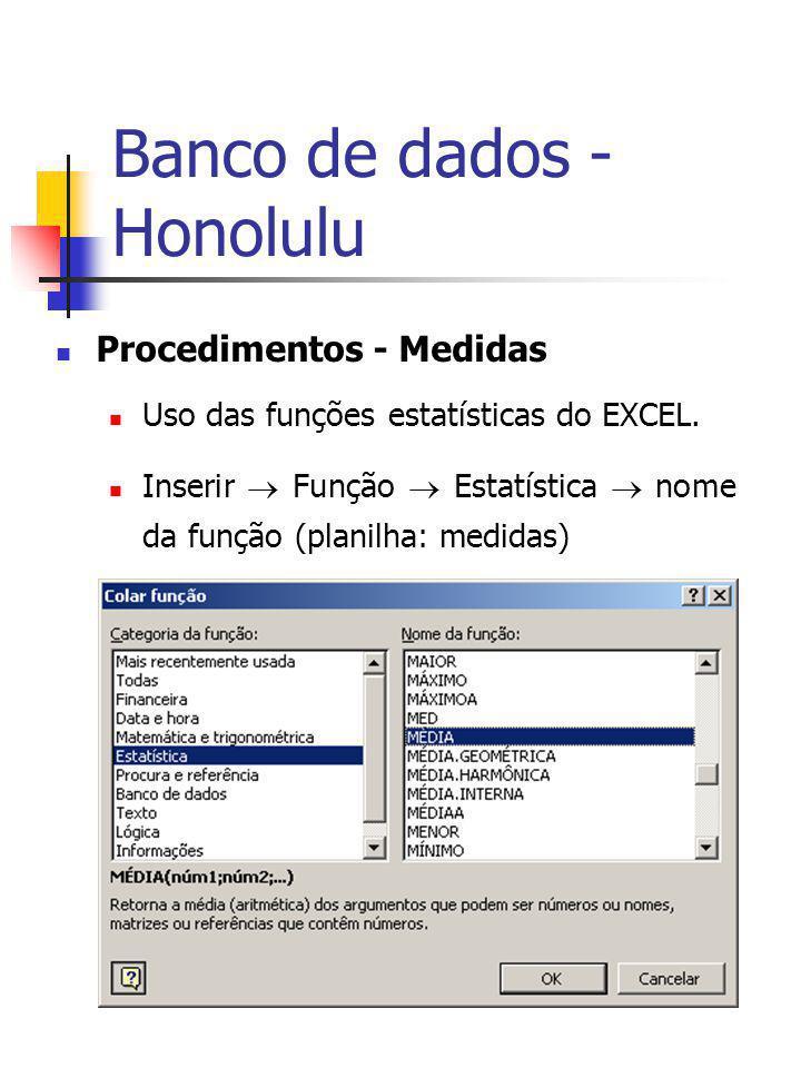 Banco de dados - Honolulu Procedimentos - Medidas Uso das funções estatísticas do EXCEL. Inserir Função Estatística nome da função (planilha: medidas)