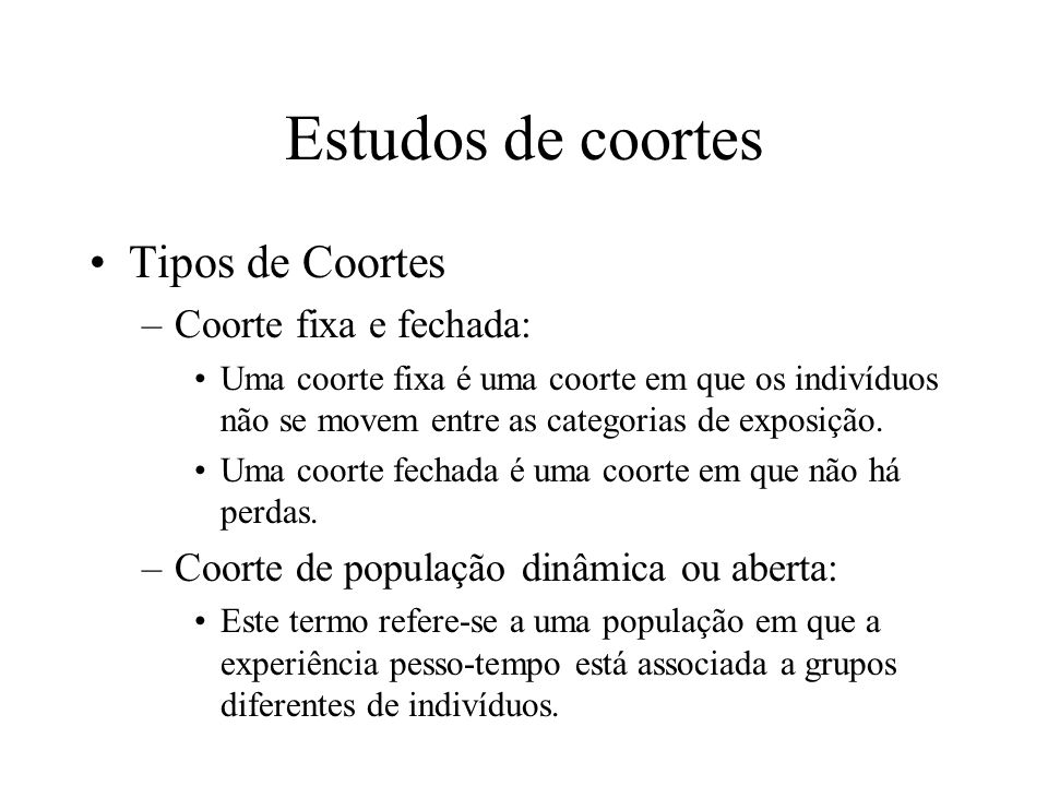 Estudos de coortes Tipos de Coortes –Coorte fixa e fechada: Uma coorte fixa é uma coorte em que os indivíduos não se movem entre as categorias de expo