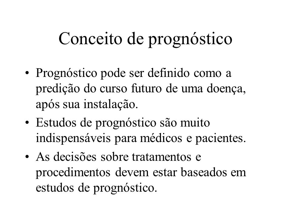 Conceito de prognóstico Prognóstico pode ser definido como a predição do curso futuro de uma doença, após sua instalação. Estudos de prognóstico são m
