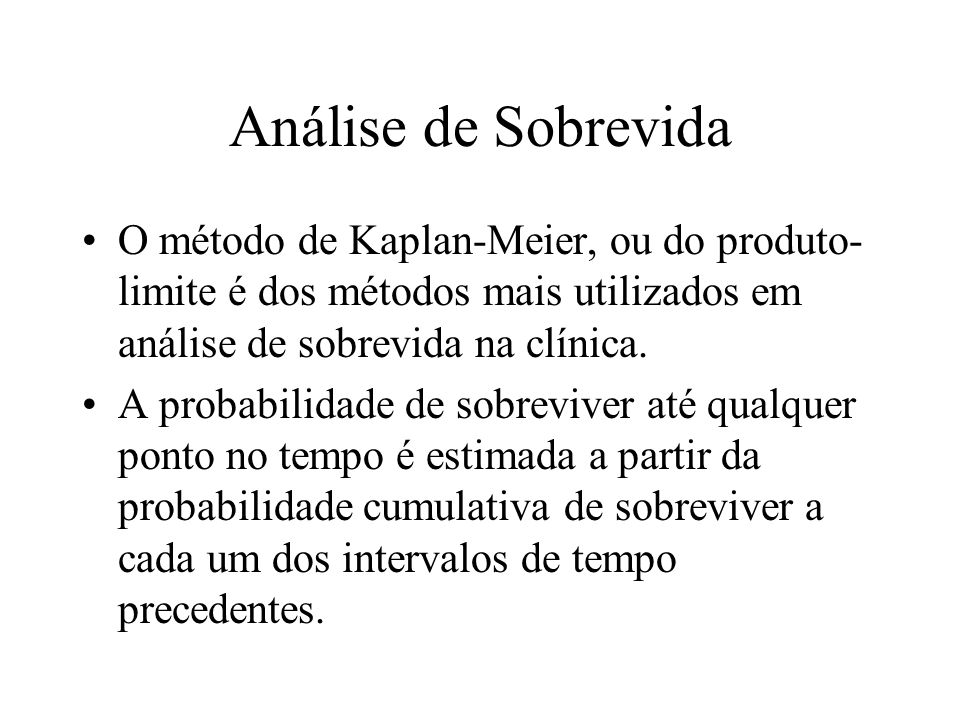 Análise de Sobrevida O método de Kaplan-Meier, ou do produto- limite é dos métodos mais utilizados em análise de sobrevida na clínica. A probabilidade