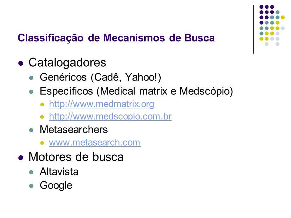 Classificação de Mecanismos de Busca Catalogadores Genéricos (Cadê, Yahoo!) Específicos (Medical matrix e Medscópio) http://www.medmatrix.org http://www.medscopio.com.br Metasearchers www.metasearch.com Motores de busca Altavista Google