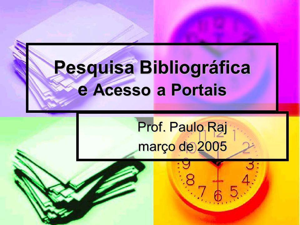 Pesquisa Bibliográfica e Acesso a Portais Prof. Paulo Raj março de 2005