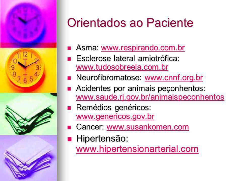 Orientados ao Paciente Asma: www.respirando.com.br Asma: www.respirando.com.brwww.respirando.com.br Esclerose lateral amiotrófica: www.tudosobreela.com.br Esclerose lateral amiotrófica: www.tudosobreela.com.br www.tudosobreela.com.br Neurofibromatose: www.cnnf.org.br Neurofibromatose: www.cnnf.org.brwww.cnnf.org.br Acidentes por animais peçonhentos: www.saude.rj.gov.br/animaispeconhentos Acidentes por animais peçonhentos: www.saude.rj.gov.br/animaispeconhentos www.saude.rj.gov.br/animaispeconhentos Remédios genéricos: www.genericos.gov.br Remédios genéricos: www.genericos.gov.br www.genericos.gov.br Cancer: www.susankomen.com Cancer: www.susankomen.comwww.susankomen.com Hipertensão: www.hipertensionarterial.com Hipertensão: www.hipertensionarterial.com www.hipertensionarterial.com