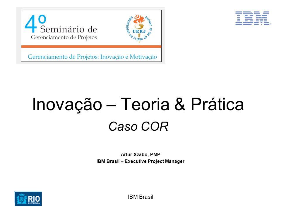 IBM Brasil Inovação – Teoria & Prática Caso COR Artur Szabo, PMP IBM Brasil – Executive Project Manager