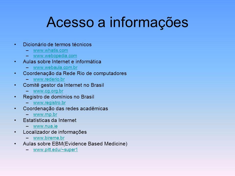 Acesso a informações Dicionário de termos técnicos –www.whatis.comwww.whatis.com –www.webopedia.comwww.webopedia.com Aulas sobre Internet e informática –www.webaula.com.brwww.webaula.com.br Coordenação da Rede Rio de computadores –www.rederio.brwww.rederio.br Comitê gestor da Internet no Brasil –www.cg.org.brwww.cg.org.br Registro de domínios no Brasil –www.registro.brwww.registro.br Coordenação das redes acadêmicas –www.rnp.brwww.rnp.br Estatísticas da Internet –www.nua.iewww.nua.ie Localizador de informações –www.bireme.brwww.bireme.br Aulas sobre EBM(Evidence Based Medicine) –www.pitt.edu/~super1www.pitt.edu/~super1