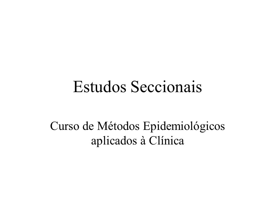 Estudos Seccionais Em estudos seccionais, ou de prevalência, a exposição e o desfecho são avaliados em uma única observação no tempo.