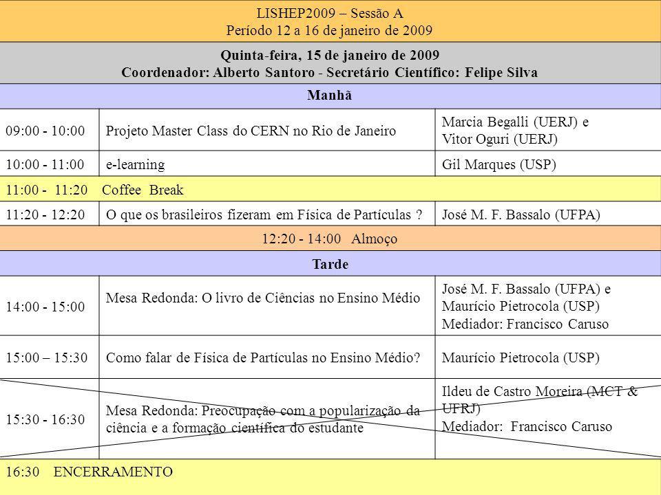 Janeiro 12 - 16 Alberto Santoro8 LISHEP2009 – Sessão A Período 12 a 16 de janeiro de 2009 Quinta-feira, 15 de janeiro de 2009 Coordenador: Alberto Santoro - Secretário Científico: Felipe Silva Manhã 09:00 - 10:00Projeto Master Class do CERN no Rio de Janeiro Marcia Begalli (UERJ) e Vitor Oguri (UERJ) 10:00 - 11:00e-learningGil Marques (USP) 11:00 - 11:20 Coffee Break 11:20 - 12:20O que os brasileiros fizeram em Física de Partículas José M.