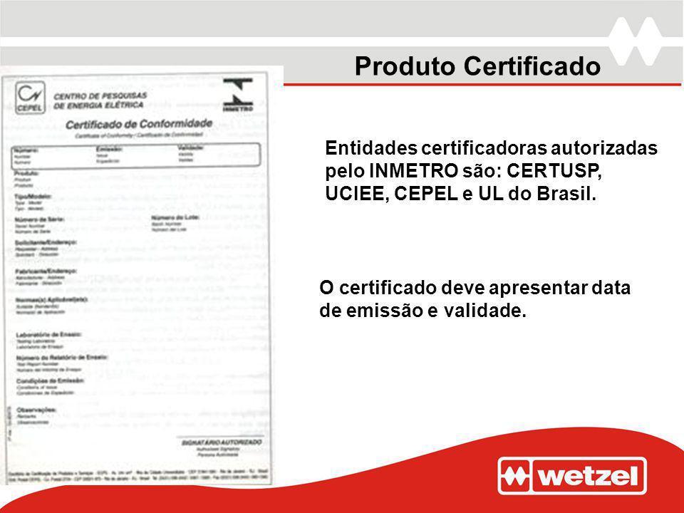 Produto Certificado Entidades certificadoras autorizadas pelo INMETRO são: CERTUSP, UCIEE, CEPEL e UL do Brasil. O certificado deve apresentar data de