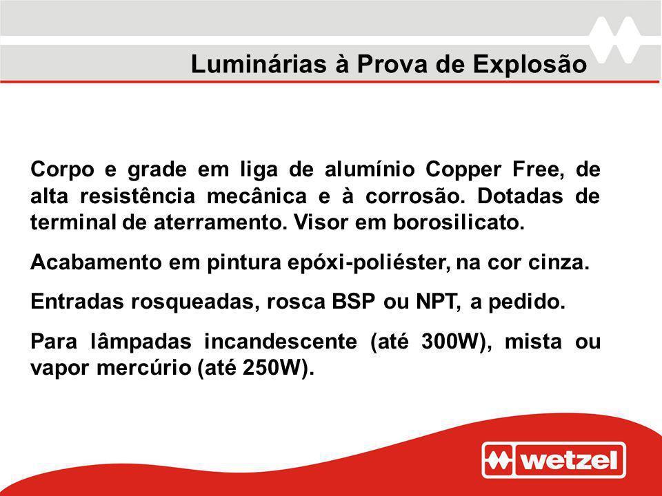 Corpo e grade em liga de alumínio Copper Free, de alta resistência mecânica e à corrosão. Dotadas de terminal de aterramento. Visor em borosilicato. A