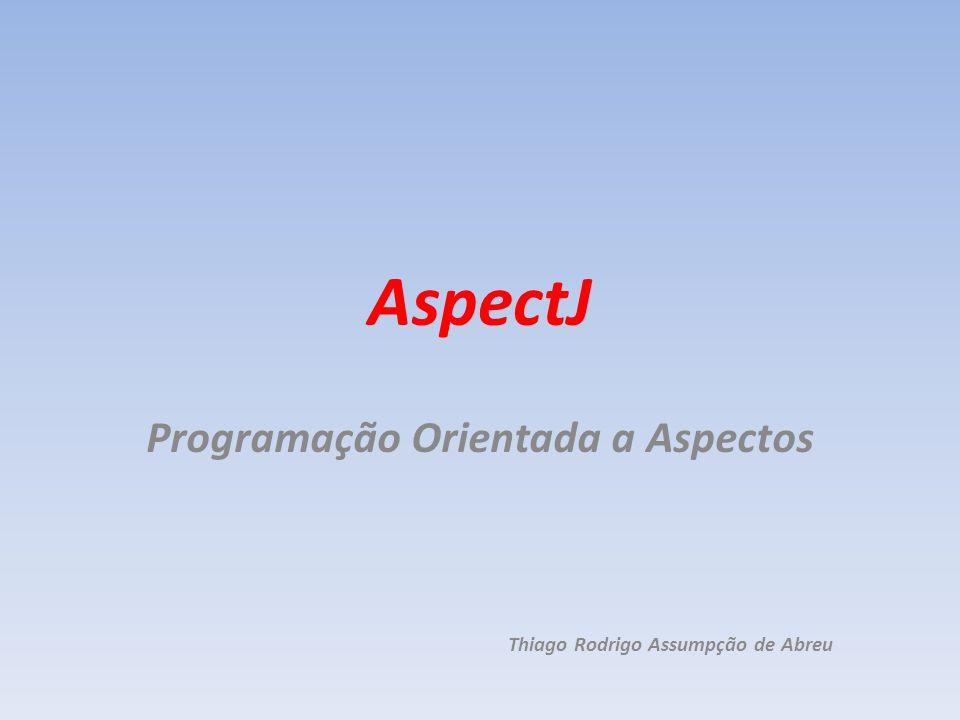 AspectJ Programação Orientada a Aspectos Thiago Rodrigo Assumpção de Abreu