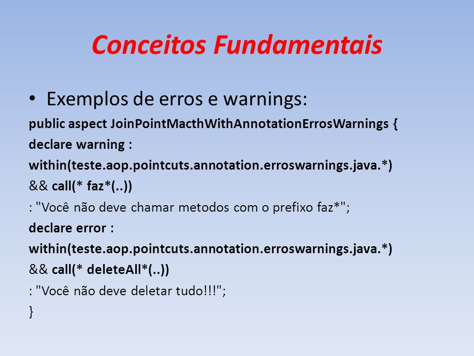 Conceitos Fundamentais Exemplos de erros e warnings: public aspect JoinPointMacthWithAnnotationErrosWarnings { declare warning : within(teste.aop.poin