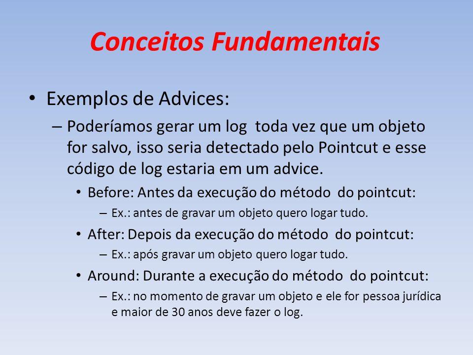 Conceitos Fundamentais Exemplos de Advices: – Poderíamos gerar um log toda vez que um objeto for salvo, isso seria detectado pelo Pointcut e esse códi
